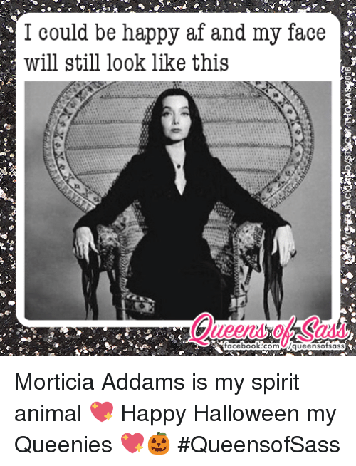 morticia addams: I could be happy af and my face  will still look like this  facebook com UWqueensotsass Morticia Addams is my spirit animal 💖 Happy Halloween my Queenies 💖🎃 #QueensofSass