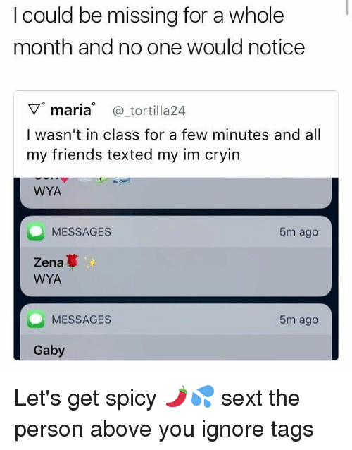 Friends, Memes, and Spicy: I could be missing for a whole  month and no one would notice  ▽。maria @tortilla24  I wasn't in class for a few minutes and all  my friends texted my im cryin  WYA  MESSAGES  5m ago  Zena  WYA  MESSAGES  5m ago  Gaby Let's get spicy 🌶💦 sext the person above you ignore tags
