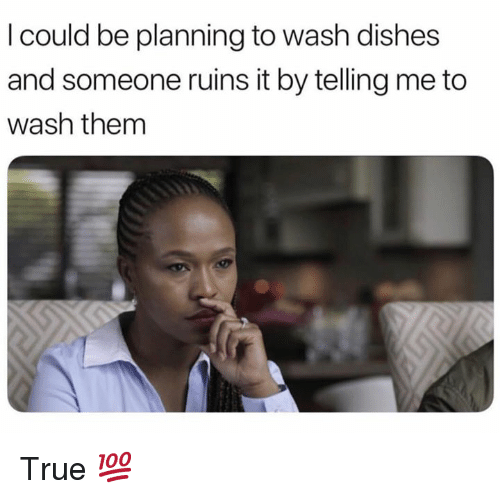 Memes, True, and 🤖: I could be planning to wash dishes  and someone ruins it by telling me to  wash them True 💯