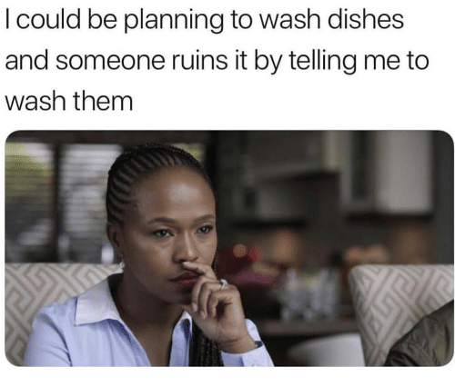 Them, Someone, and Dishes: I could be planning to wash dishes  and someone ruins it by telling me to  wash them