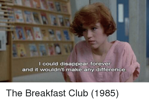The Breakfast Club: I could disappear forever  and it wouldn't make any difference The Breakfast Club (1985)