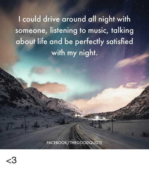 Facebook, Life, and Music: I could drive around all night with  someone, listening to music, talking  about life and be perfectly satisfied  with my night.  COU  FACEBOOK/THEGOODQUOTE <3