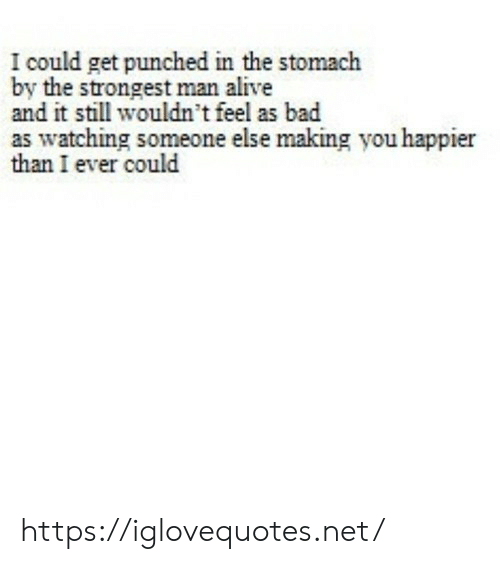 punched: I could get punched in the stomach  by the strongest man alive  and it still wouldn't feel as bad  as watching someone else making you happier  than I ever could https://iglovequotes.net/