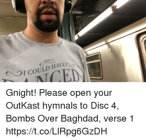 OutKast: I COULD HAVEC  ED Gnight! Please open your OutKast hymnals to Disc 4, Bombs Over Baghdad, verse 1 https://t.co/LlRpg6GzDH