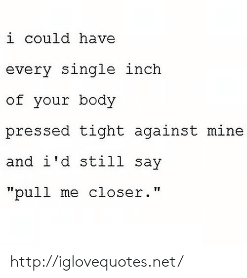 """Pressed: i could havee  every single inch  of your body  pressed tight against mine  and i'd still say  17  """"pull me closer."""" http://iglovequotes.net/"""
