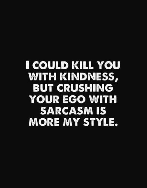 crushing: I COULD KILL YOU  WITH KINDNESS,  BUT CRUSHING  YOUR EGO WITH  SARCASM IS  MORE MY STYLE.