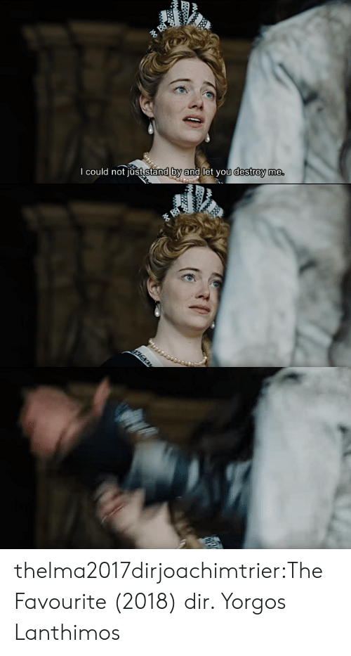 stand by: I could not iust stand by and let you destroy me thelma2017dirjoachimtrier:The Favourite (2018) dir. Yorgos Lanthimos