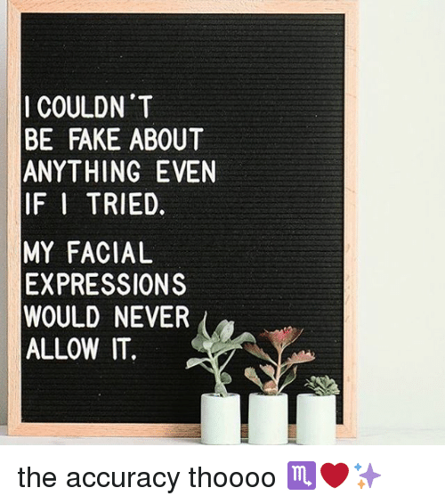 Fake, Memes, and Never: I COULDN'T  BE FAKE ABOUT  ANYTHING EVEN  IF I TRIED.  MY FACIAL  EXPRESSIONS  WOULD NEVER  ALLOW IT.  TE  UV  SR  OE  NE  BED LOV  AGE  DEIR ISNT  NENE IA SI  EDW  UFT  FYI F/ DD  F/ RI LI  PUL  CEN-  - YXOL  BA IF MEWA the accuracy thoooo ♏️❤️✨