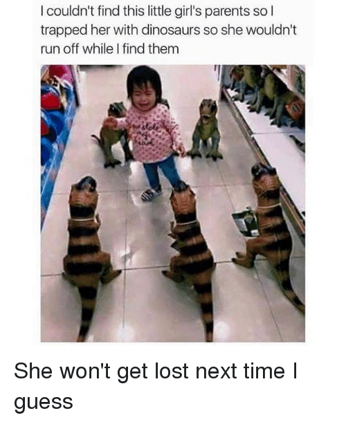 Dank Memes: I couldn't find this little girl's parents so I  trapped her with dinosaurs so she wouldn't  run off whileI find them She won't get lost next time I guess