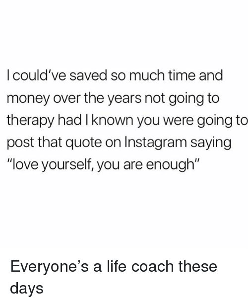 """Instagram, Life, and Love: I could've saved so much time and  money over the years not going to  therapy had I known you were going to  post that quote on Instagram saying  """"love yourself, you are enough'"""" Everyone's a life coach these days"""