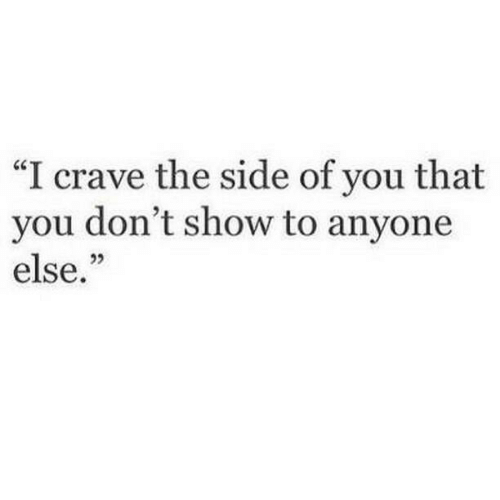 "Crave: ""I crave the side of you that  you don't show to anyone  else."""