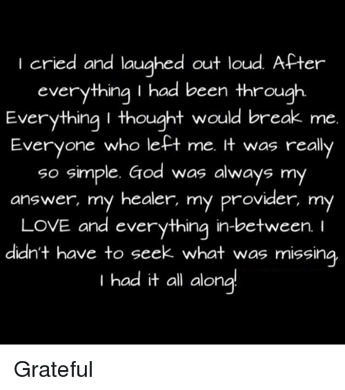 Aloner: I cried and laughed out loud  After  everything I had been through  Everything I thought would break me  Everyone who left me. It was really  so simple. God was always my  answer, my healer, my provider  my  LOVE and everything in between.  I  didn't have to seek what was missing,  I had it all alon Grateful