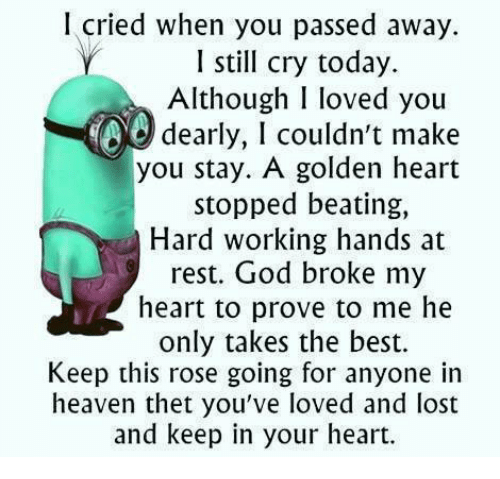 🤖: I cried when you passed away.  I still cry today.  Although I loved you  dearly, I couldn't make  you stay. A golden heart  stopped beating,  Hard working hands at  rest. God broke my  heart to prove to me he  only takes the best.  Keep this rose going for anyone in  heaven thet you've loved and lost  and keep in your heart.