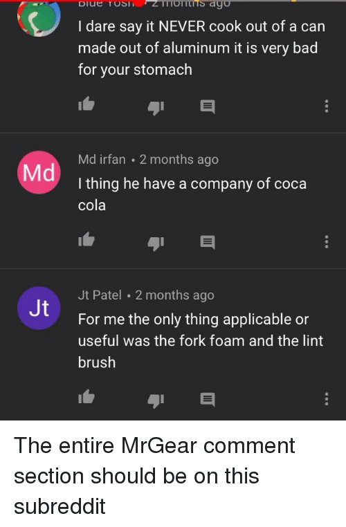Mrgear: I dare say it NEVER cook out of a can  made out of aluminum it is very bad  for your stomach  Md irfan 2 months ago  I thing he have a company of coca  cola  Md  Jt Patel 2 months ago  For me the only thing applicable or  useful was the fork foam and the lint  brush  Jt