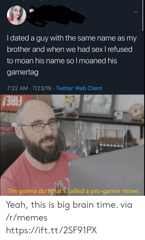 with-the-same: I dated a guy with the same name as my  brother and when we had sex I refused  to moan his name so I moaned his  gamertag  7:22 AM 7/23/19 Twitter Web Client  THIN  FIRE!  I'm gonna do what's called a pro-gamer move. Yeah, this is big brain time. via /r/memes https://ift.tt/2SF91PX