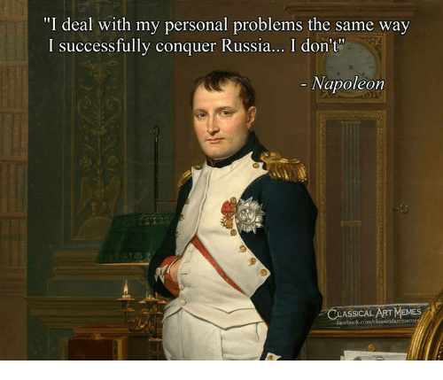 "Facebook, Memes, and facebook.com: ""I deal with my personal problems the same way  I successfully conquer Russia... I don't""  Napoleon  LASSICAL ART MEMES  facebook.com"