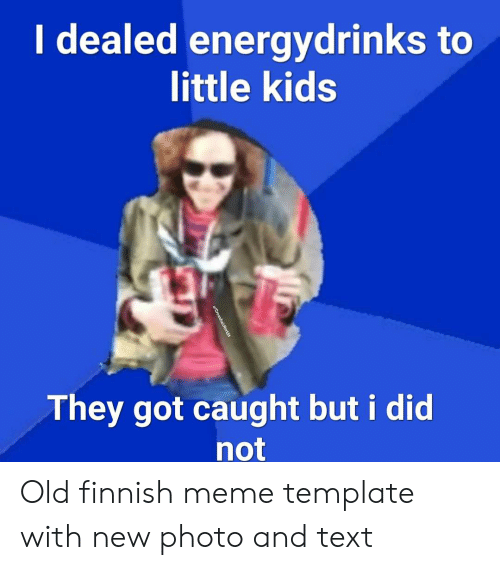 Finnish Meme: I dealed energydrinks to  little kids  They got caught but i did  not  u/CrosshairReddit Old finnish meme template with new photo and text