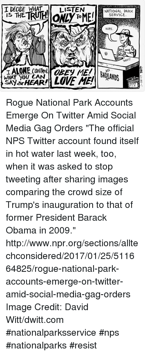 """Trump Inauguration: I DECIDE WHAT  IS THE  WHAT YOU CAN  LISTEN  LOVE ME  NATIONAL PARK  SERVICE  NOPE  'MEET!  TRUMP  FILE Rogue National Park Accounts Emerge On Twitter Amid Social Media Gag Orders  """"The official NPS Twitter account found itself in hot water last week, too, when it was asked to stop tweeting after sharing images comparing the crowd size of Trump's inauguration to that of former President Barack Obama in 2009.""""  http://www.npr.org/sections/alltechconsidered/2017/01/25/511664825/rogue-national-park-accounts-emerge-on-twitter-amid-social-media-gag-orders  Image Credit: David Witt/dwitt.com #nationalparksservice #nps #nationalparks #resist"""