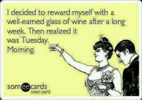 Memes, 🤖, and Glass: I decided to reward myself with a  well-eamed glass of wine after a long  week. Then realized it  was Tuesday.  Moming  cards  ee  user card