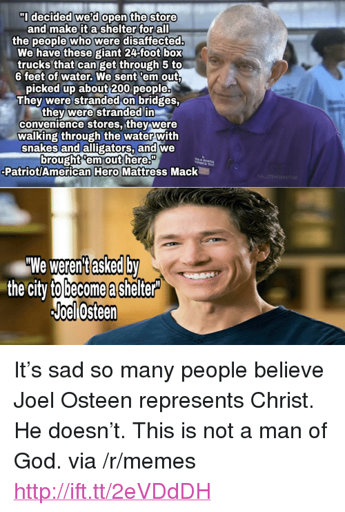 """Joel Osteen: I decided weld open the store  and make it a shelter for all  the people who  were disaffected.  We have these giant 24-foot box  trucks that can get through 5 to  6 feet of water. We sent 'em out  picked up about 200 people.  They were stranded on bridges,  they were stranded in  convenience stores, they were  walking through the water with  snakes and alligators, and we  brought'em out here.  Patriot/American Hero Mattress Mack  em out here.""""  GALLERY FURNITU  asked  We werent dy  the city to become a shelter  Joellosteen <p>It&rsquo;s sad so many people believe Joel Osteen represents Christ. He doesn&rsquo;t. This is not a man of God. via /r/memes <a href=""""http://ift.tt/2eVDdDH"""">http://ift.tt/2eVDdDH</a></p>"""