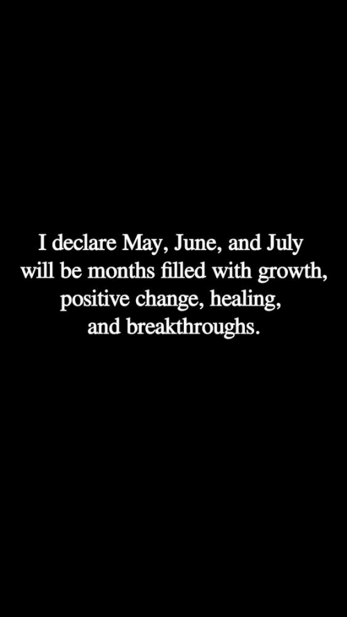 I Declare: I declare May, June, and July  will be months filled with growth,  positive change, healing,  and breakthroughs.