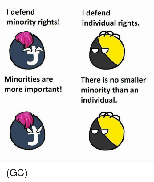 Minorities: I defend  minority rights!  I defend  individual rights.  Minorities are  There is no smaller  minority than an  individual.  more important! (GC)