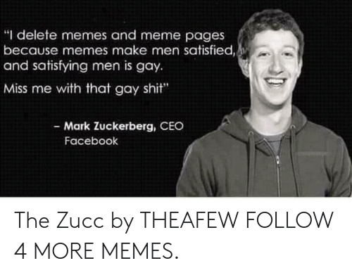 """meme pages: """"I delete memes and meme pages  because memes make men satisfied,  and satisfying men is gay  Miss me with that gay shit""""  - Mark Zuckerberg, CEO  Facebook The Zucc by THEAFEW FOLLOW 4 MORE MEMES."""