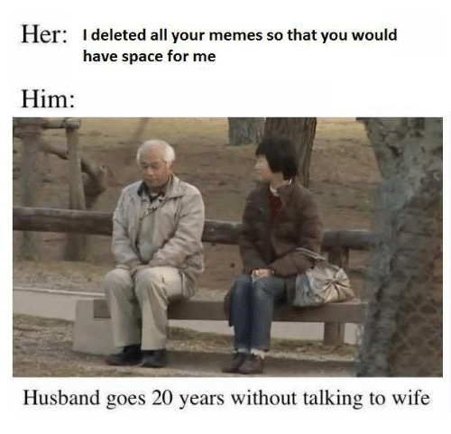 Memes, Space, and Husband: I deleted all your memes so that you would  have space for me  er:  Him:  Husband goes 20 years without talking to wife