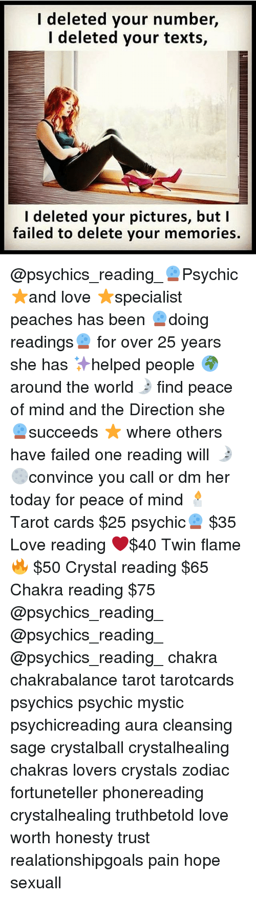 Love, Memes, and Pictures: I deleted your number,  I deleted your texts,  I deleted your pictures, but I  failed to delete your memories. @psychics_reading_🔮Psychic ⭐️and love ⭐specialist peaches has been 🔮doing readings🔮 for over 25 years she has ✨helped people 🌍around the world🌛 find peace of mind and the Direction she 🔮succeeds ⭐ where others have failed one reading will 🌛🌕convince you call or dm her today for peace of mind 🕯 Tarot cards $25 psychic🔮 $35 Love reading ❤️$40 Twin flame 🔥 $50 Crystal reading $65 Chakra reading $75 @psychics_reading_ @psychics_reading_ @psychics_reading_ chakra chakrabalance tarot tarotcards psychics psychic mystic psychicreading aura cleansing sage crystalball crystalhealing chakras lovers crystals zodiac fortuneteller phonereading crystalhealing truthbetold love worth honesty trust realationshipgoals pain hope sexuall