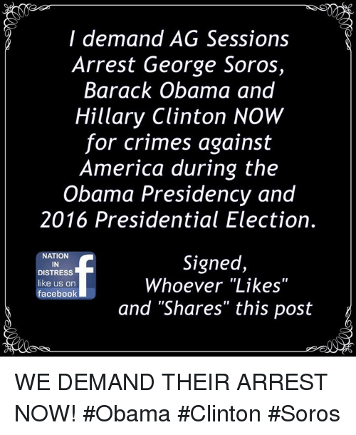 "obama-and-hillary: I demand AG Sessions  Arrest George Soros  Barack Obama and  Hillary Clinton NOW  for crimes against  America during the  Obama Presidency and  2016 Presidential Election.  NATION  IN  DISTRESS  like us on  facebook  Signed,  Whoever ""Likes""  and ""Shares"" this post WE DEMAND THEIR ARREST NOW! #Obama #Clinton #Soros"
