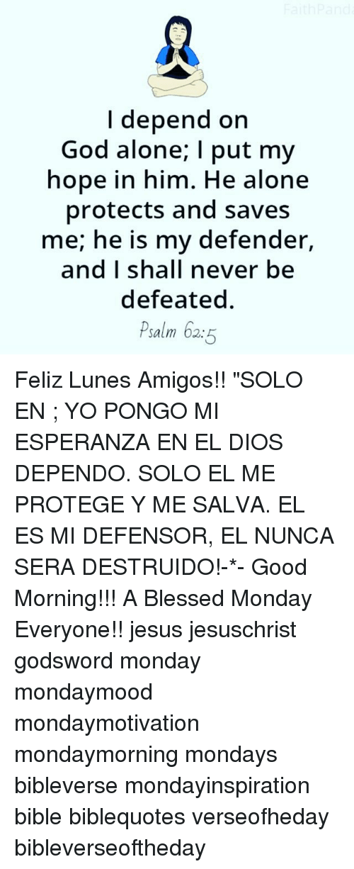 "protege: I depend on  God alone; I put my  hope in him. He alone  protects and saves  me; he is my defender,  and I shall never be  defeated  Psalm 62:5 Feliz Lunes Amigos!! ""SOLO EN ; YO PONGO MI ESPERANZA EN EL DIOS DEPENDO. SOLO EL ME PROTEGE Y ME SALVA. EL ES MI DEFENSOR, EL NUNCA SERA DESTRUIDO!-*- Good Morning!!! A Blessed Monday Everyone!! jesus jesuschrist godsword monday mondaymood mondaymotivation mondaymorning mondays bibleverse mondayinspiration bible biblequotes verseofheday bibleverseoftheday"