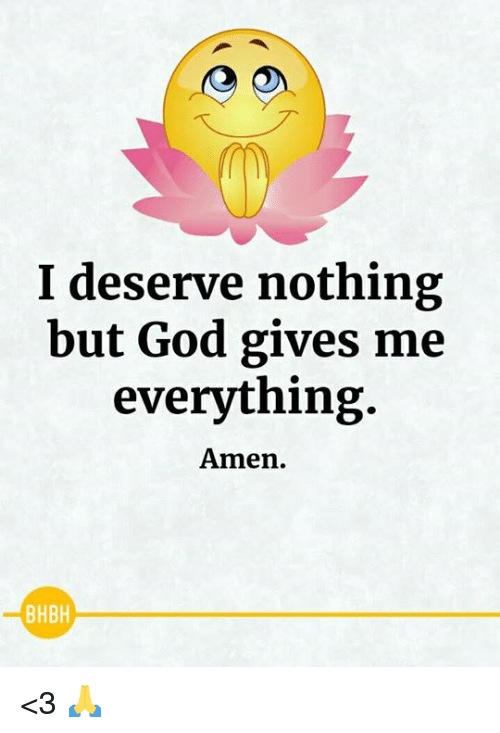 God, Memes, and 🤖: I deserve nothing  but God gives me  everything  Amen.  BHBH <3 🙏