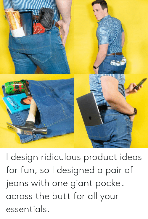 Giant: I design ridiculous product ideas for fun, so I designed a pair of jeans with one giant pocket across the butt for all your essentials.