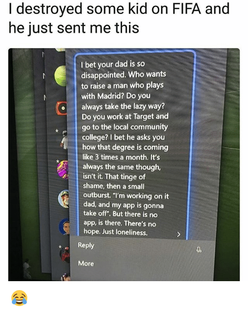 """College, Community, and Dad: I destroyed some kid on FIFA and  he just sent me this  I bet your dad is so  disappointed. Who wants  to raise a man who plays  with Madrid? Do you  oalways take the lazy way?  Do you work at Target and  go to the local community  college? I bet he asks you  how that degree is coming  like 3 times a month. It's  always the same though,  isn't it. That tinge of  shame, then a small  outburst. """"l'm working on it  dad, and my app is gonna  take off"""". But there is no  app, is there. There's no  hope. Just loneliness.  Reply  More 😂"""