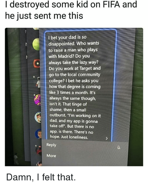 """College, Community, and Dad: I destroyed some kid on FIFA and  he just sent me this  I bet your dad is so  disappointed. Who wants  to raise a man who plays  with Madrid? Do you  oalways take the lazy way?  Do you work at Target and  go to the local community  college? I bet he asks you  how that degree is coming  like 3 times a month. It's  always the same though,  isn't it. That tinge of  shame, then a small  outburst. """"I'm working on it  dad, and my app is gonna  take off"""". But there is no  app, is there. There's no  hope. Just loneliness.  Reply  More Damn, I felt that."""