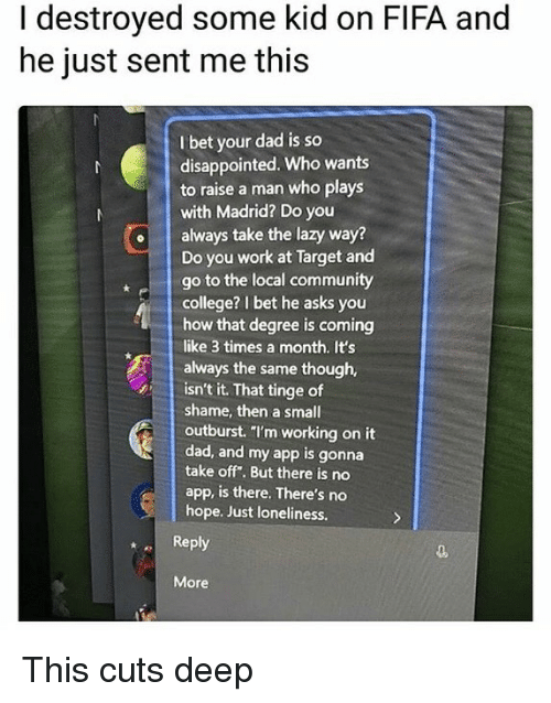 "So Disappointed: I destroyed some kid on FIFA and  he just sent me this  I bet your dad is so  disappointed. Who wants  to raise a man who plays  with Madrid? Do you  always take the lazy way?  Do you work at Target and  go to the local community  college? I bet he asks you  how that degree is coming  like 3 times a month. It's  always the same though,  isn't it. That tinge of  shame, then a small  outburst. ""I'm working on it  dad, and my app is gonna  take off. But there is no  app, is there. There's no  hope. Just loneliness.  Reply  More This cuts deep"