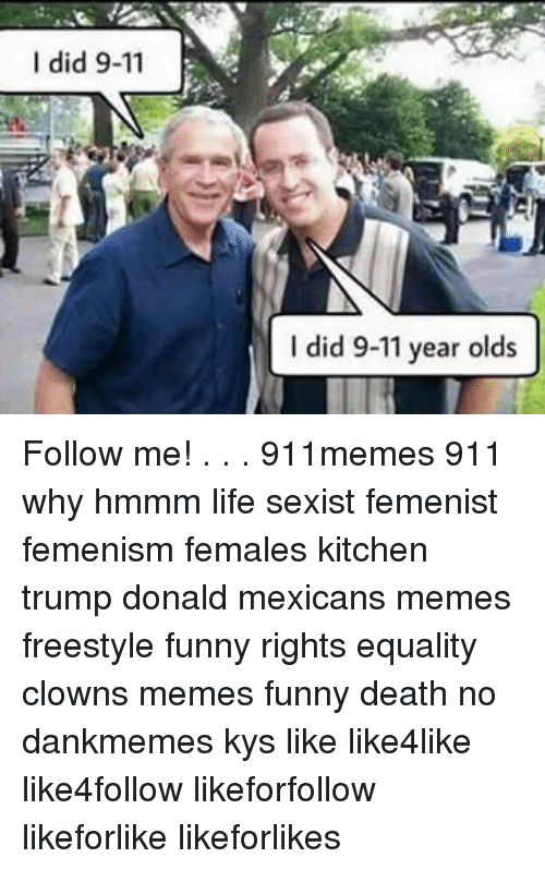 Mexican Meme: I did 9-11  y  I did 9-11 year olds Follow me! . . . 911memes 911 why hmmm life sexist femenist femenism females kitchen trump donald mexicans memes freestyle funny rights equality clowns memes funny death no dankmemes kys like like4like like4follow likeforfollow likeforlike likeforlikes