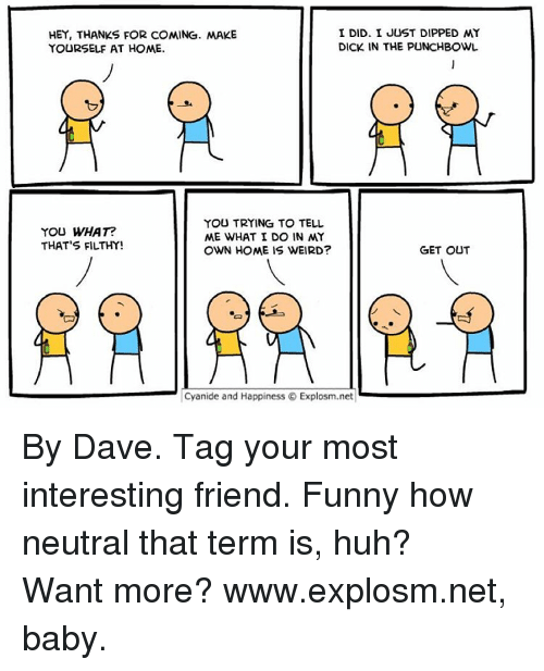 Huh, Memes, and Cyanide and Happiness: I DID. I JUST DIPPED MY  HEY, THANKS FOR COMING. MAKE  DICK IN THE PUNCHBOWL  YOURSELF AT HOME.  YOU TRYING TO TELL  YOU WHAT?  ME WHAT I DO IN MY  THAT'S FILTHY!  OWN HOME IS WEIRD?  GET OUT  Cyanide and Happiness Explosm.net By Dave. Tag your most interesting friend. Funny how neutral that term is, huh?⠀ ⠀ Want more? www.explosm.net, baby.