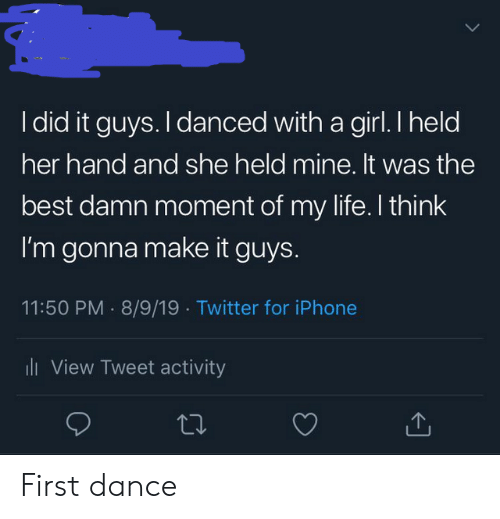 i did it: I did it guys. I danced with a girl. I held  her hand and she held mine. It was the  best damn moment of my life. I think  I'm gonna make it guys.  11:50 PM 8/9/19 Twitter for iPhone  i View Tweet activity First dance