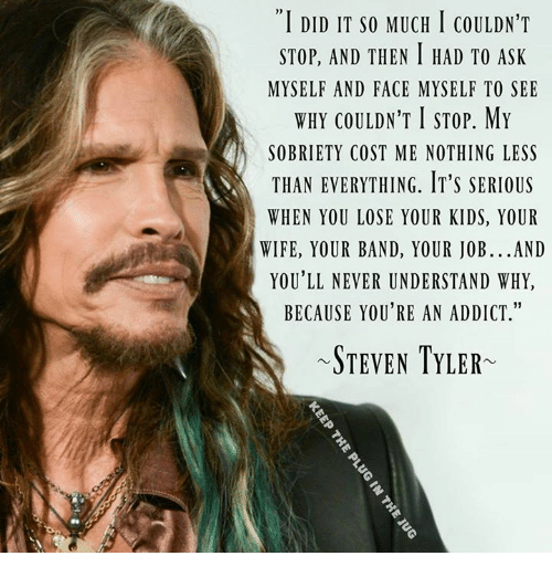 """Steven Tyler: """"I DID IT so MUCH I coULDN'T  STOP, AND THEN I HAD TO ASK  MYSELF AND FACE MYSELF TO SEE  WHY COULDN'T STOP. MY  EN SOBRIETY COST ME NOTHING LESS  THAN EVERYTHING. IT'S SERIOUS  WHEN YOU LOSE YOUR KIDS, YOUR  WIFE, YOUR BAND, YOUR JOB...AND  YOU'LL NEVER UNDERSTAND WHY,  BECAUSE YOU'RE AN ADDICT.""""  STEVEN TYLER"""