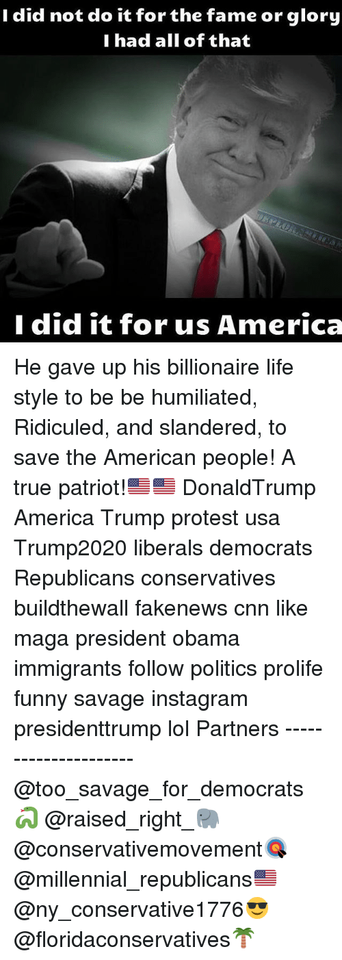 Memes, 🤖, and Usa: I did not do it for the fame or glory  I had all of that  I did it for us America He gave up his billionaire life style to be be humiliated, Ridiculed, and slandered, to save the American people! A true patriot!🇺🇸🇺🇸 DonaldTrump America Trump protest usa Trump2020 liberals democrats Republicans conservatives buildthewall fakenews cnn like maga president obama immigrants follow politics prolife funny savage instagram presidenttrump lol Partners --------------------- @too_savage_for_democrats🐍 @raised_right_🐘 @conservativemovement🎯 @millennial_republicans🇺🇸 @ny_conservative1776😎 @floridaconservatives🌴