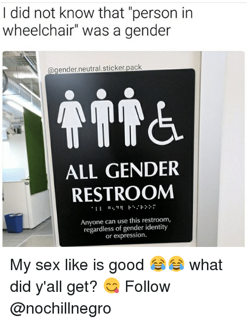 "Memes, Sex, and Good: I did not know that ""person in  wheelchair"" was a gender  a gender neutral sticker pack  ALL GENDER  RESTROOM  Anyone can use this restroom,  regardless of gender identity  expression. My sex like is good 😂😂 what did y'all get? 😋 Follow @nochillnegro"