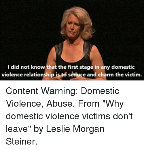 """Memes, Domestic Violence, and Content: I did not know that the first stage in any domestic  violence relationship is to seduce and charm the victim Content Warning: Domestic Violence, Abuse. From """"Why domestic violence victims don't leave"""" by Leslie Morgan Steiner."""