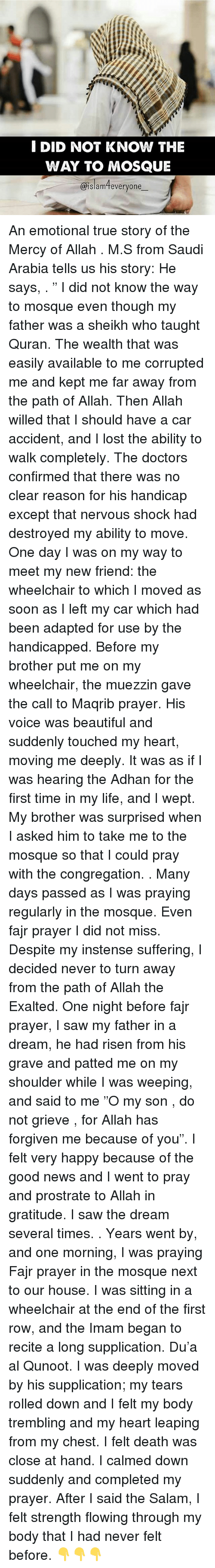 """A Dream, Beautiful, and Life: I DID NOT KNOW THE  WAY TO MOSQUE  islam everyone An emotional true story of the Mercy of Allah . M.S from Saudi Arabia tells us his story: He says, . """" I did not know the way to mosque even though my father was a sheikh who taught Quran. The wealth that was easily available to me corrupted me and kept me far away from the path of Allah. Then Allah willed that I should have a car accident, and I lost the ability to walk completely. The doctors confirmed that there was no clear reason for his handicap except that nervous shock had destroyed my ability to move. One day I was on my way to meet my new friend: the wheelchair to which I moved as soon as I left my car which had been adapted for use by the handicapped. Before my brother put me on my wheelchair, the muezzin gave the call to Maqrib prayer. His voice was beautiful and suddenly touched my heart, moving me deeply. It was as if I was hearing the Adhan for the first time in my life, and I wept. My brother was surprised when I asked him to take me to the mosque so that I could pray with the congregation. . Many days passed as I was praying regularly in the mosque. Even fajr prayer I did not miss. Despite my instense suffering, I decided never to turn away from the path of Allah the Exalted. One night before fajr prayer, I saw my father in a dream, he had risen from his grave and patted me on my shoulder while I was weeping, and said to me """"O my son , do not grieve , for Allah has forgiven me because of you"""". I felt very happy because of the good news and I went to pray and prostrate to Allah in gratitude. I saw the dream several times. . Years went by, and one morning, I was praying Fajr prayer in the mosque next to our house. I was sitting in a wheelchair at the end of the first row, and the Imam began to recite a long supplication. Du'a al Qunoot. I was deeply moved by his supplication; my tears rolled down and I felt my body trembling and my heart leaping from my chest. I felt death"""