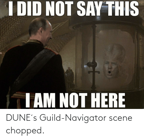 navigator: I DID NOT SAY THIS  %3D  EGO  I AM NOT HERE DUNE´s Guild-Navigator scene chopped.