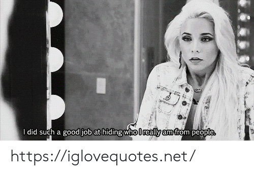 good job: I did such a good job at hiding who lreally am from people https://iglovequotes.net/