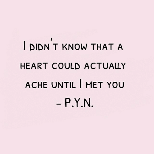 Y N: I DIDN T KNOW THAT A  HEART COULD ACTUALLY  ACHE UNTIL MET YOUU  P.Y.N