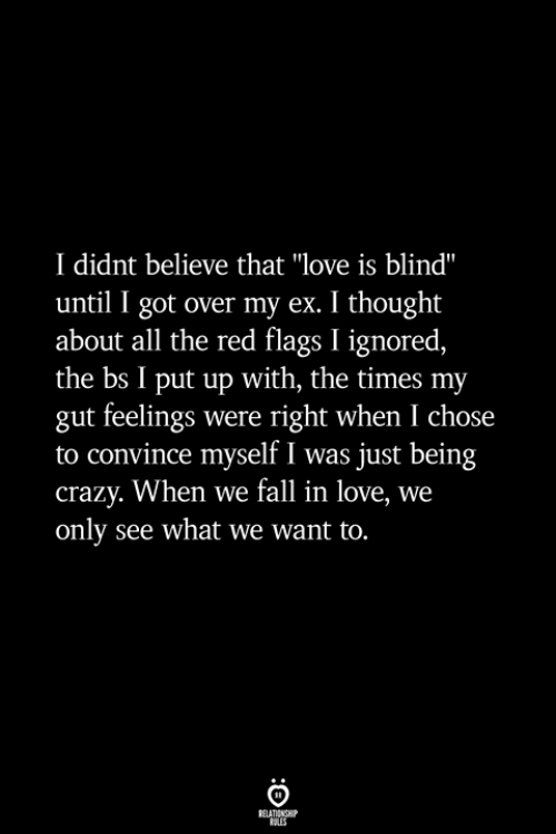 """flags: I didnt believe that """"love is blind""""  until I got over my ex. I thought  about all the red flags I ignored,  the bs I put up with, the times my  gut feelings were right when I chose  to convince myself I was just being  crazy. When we fall in love, we  only see what we want to."""