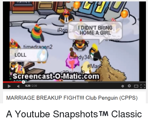 Youtube Snapshots: I DIDN'T BRING  iR  HOME A GIRL  time draaon2  LOLL.  dy34  #Ma  Screencast-O Matic com  02012.30  MARRIAGE BREAKUP FIGHT!!! Club Penguin (CPPS) A Youtube Snapshots™ Classic