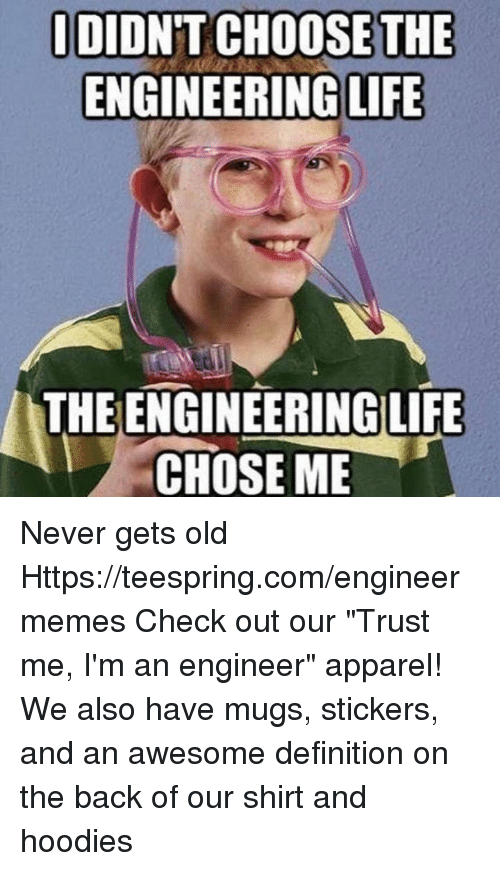 """Im An Engineer: i DIDNT CHOOSE THE  ENGINEERING LIFE  THEENGINEERING LIFE  CHOSE ME Never gets old Https://teespring.com/engineermemes  Check out our """"Trust me, I'm an engineer"""" apparel! We also have mugs, stickers, and an awesome definition on the back of our shirt and hoodies"""
